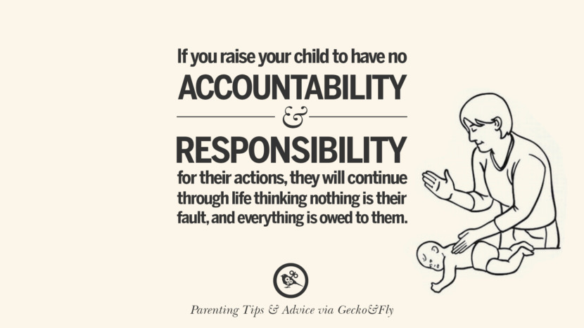If you raise your child to have no accountability and responsibility for their actions, they will continue through life thinking nothing is their fault, and everything is owed to them. Quotes On Parenting Tips, Advice, And Guidance On Raising Good Children