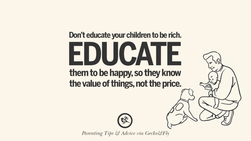 Don't educate your children to be rich. Educate them to be happy, so they know the value of things, not the price. Quotes On Parenting Tips, Advice, And Guidance On Raising Good Children