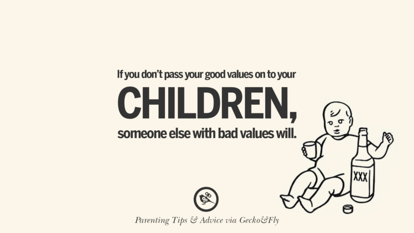 If you don't pass your good values on to your children, someone else with bad values will. Quotes On Parenting Tips, Advice, And Guidance On Raising Good Children