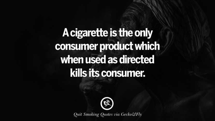 A cigarette is the only consumer product which when used as directed kills its consumer. Motivational Slogans To Help You Quit Smoking And Stop Lungs Cancer