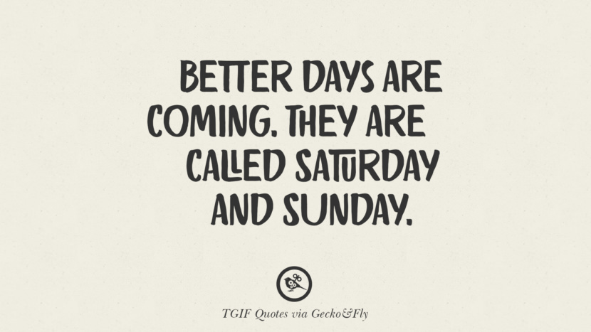 Better days are coming. They are called Saturday and Sunday. TGIF Sarcastic Quotes And Meme For Your Boss And Colleague