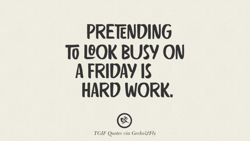 Pretending to look busy on a Friday is hard work. TGIF Sarcastic Quotes And Meme For Your Boss And Colleague