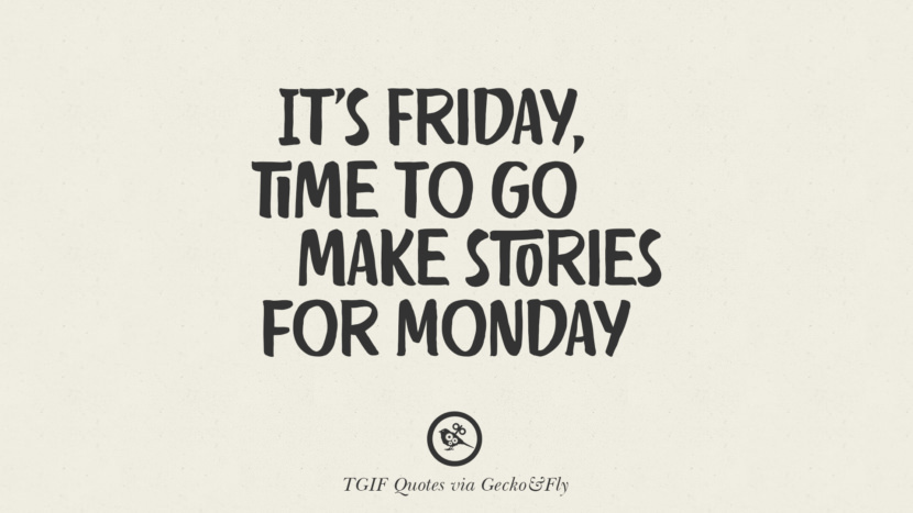 It's Friday, time to go make stories for Monday. TGIF Sarcastic Quotes And Meme For Your Boss And Colleague