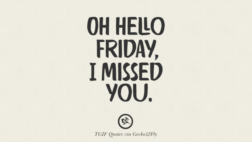 Oh hello Friday, I missed you. TGIF Sarcastic Quotes And Meme For Your Boss And Colleague