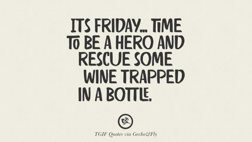 It's Friday... time to be a hero and rescue some wine trapped in a bottle. TGIF Sarcastic Quotes And Meme For Your Boss And Colleague