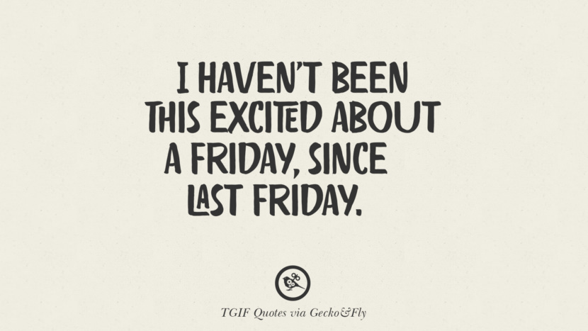 I haven't been this excited about a Friday, since last Friday. TGIF Sarcastic Quotes And Meme For Your Boss And Colleague