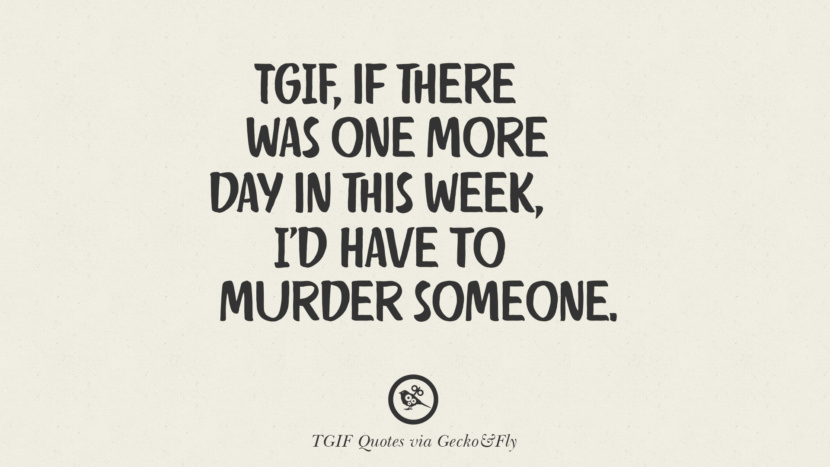 TGIF, if there was one more day in this week, I'd have to murder someone. TGIF Sarcastic Quotes And Meme For Your Boss And Colleague