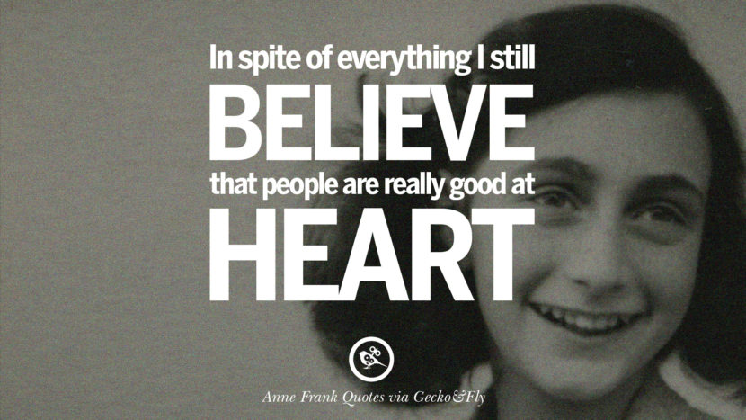 In spite of everything I still believe that people are really good at heart.