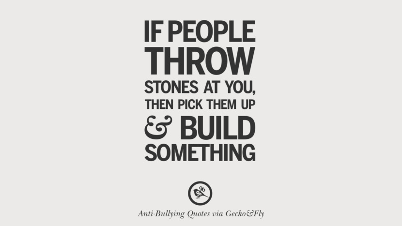 If people throw stones at you, then pick them up and build something.