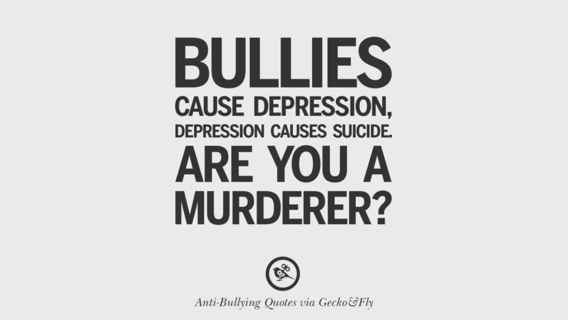 Bullies cause depression, depression cause suicide. Are you a murderer? width=