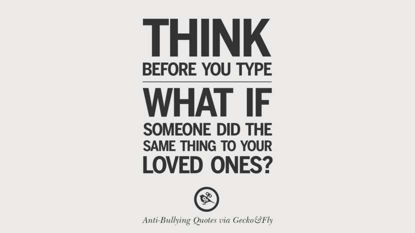 Think before you type. What if someone did the same thing to your loved ones?