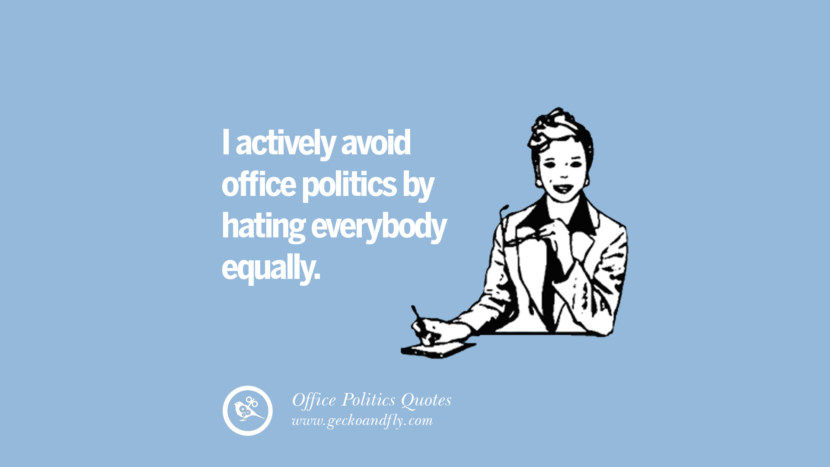 I actively avoid office politics by hating everybody equally.