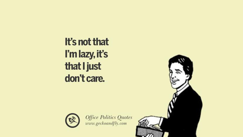 It's not that I'm lazy, it's that I just don't care.