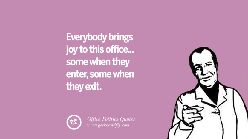 Everybody brings joy to this office... some when they enter, some when they exit.