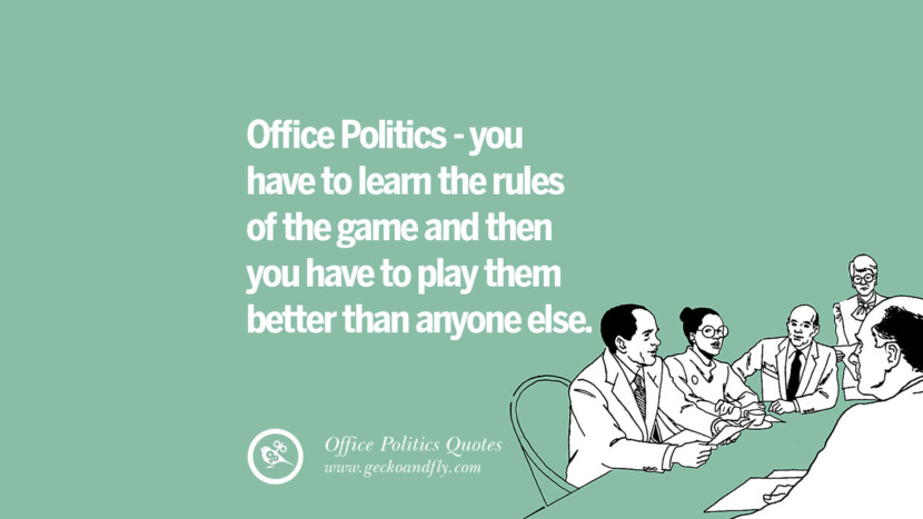 Office politics - you have to learn the rules of the game and then you have to play them better than anyone else.