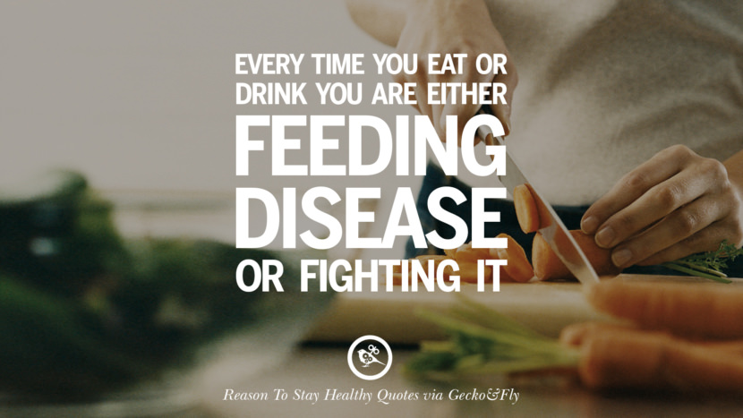 Every time you eat or drink you are either feeding disease or fighting it. Motivational Quotes On Reasons To Stay Healthy And Exercise