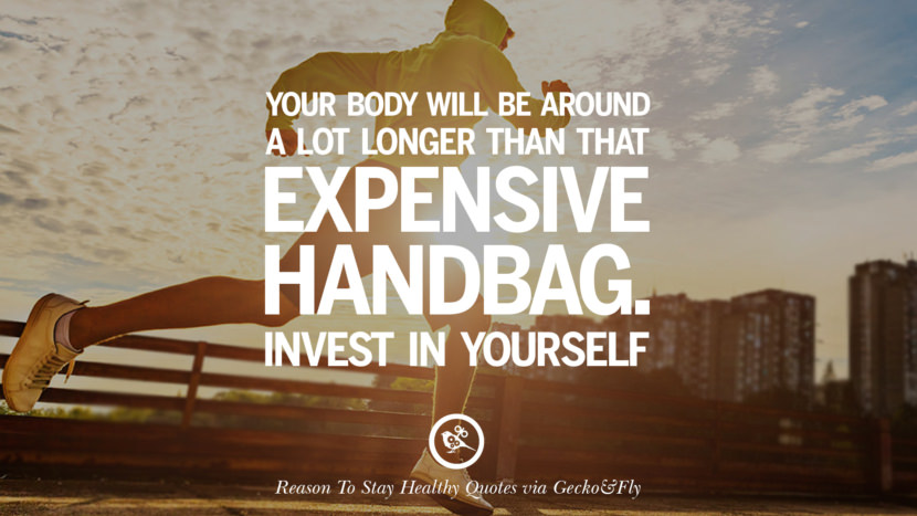 Your body will be around a lot longer than that expensive handbag. Invest in yourself. Motivational Quotes On Reasons To Stay Healthy And Exercise