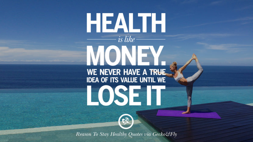 Health is like money. We never have a true idea of its value until we lose it. Motivational Quotes On Reasons To Stay Healthy And Exercise