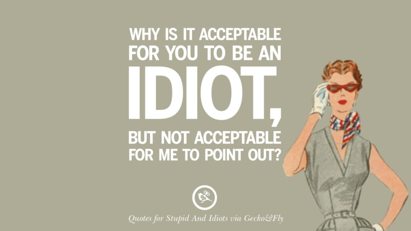 Why is it acceptable for you to be an idiot, but not acceptable for me to point out? Sarcastic Sayings For Tagging Idiots And Stupid People In Facebook