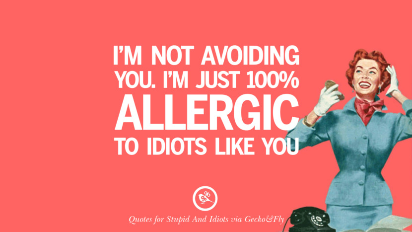 I'm not avoiding you. I'm just 100% allergic to idiots like you. Sarcastic Sayings For Tagging Idiots And Stupid People In Facebook
