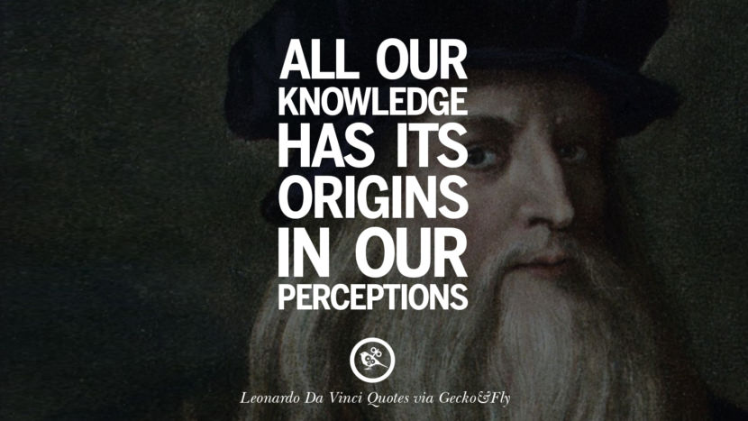 All our knowledge has its origins in our perceptions. Greatest Leonardo Da Vinci Quotes On Love, Simplicity, Knowledge And Art