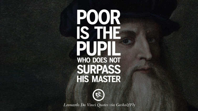 Poor is the pupil who does not surpass his master. Greatest Leonardo Da Vinci Quotes On Love, Simplicity, Knowledge And Art