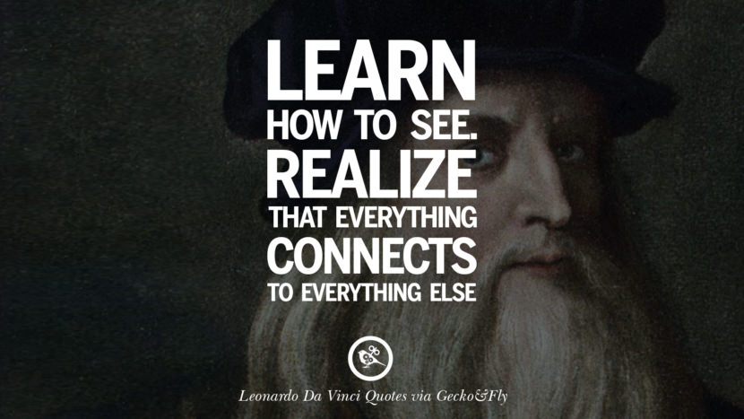 Learn how to see. Realize that everything connects to everything else. Greatest Leonardo Da Vinci Quotes On Love, Simplicity, Knowledge And Art