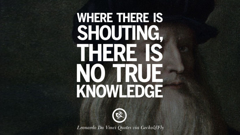 Where there is shouting, there is no true knowledge. Greatest Leonardo Da Vinci Quotes On Love, Simplicity, Knowledge And Art