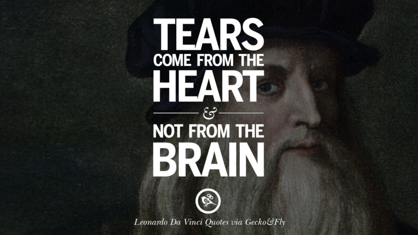 Tears come from the heart and not from the brain. Greatest Leonardo Da Vinci Quotes On Love, Simplicity, Knowledge And Art