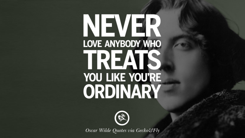 Never love anybody who treats you like you're ordinary. Oscar Wilde's Wittiest Quotes On Life And Wisdom