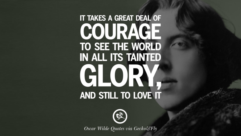 It takes a great deal of courage to see the world in all its tainted glory, and still to love it. Oscar Wilde's Wittiest Quotes On Life And Wisdom