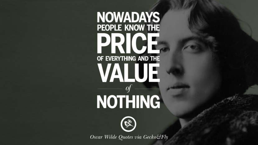 Nowadays people know the price of everything and the value of nothing. Oscar Wilde's Wittiest Quotes On Life And Wisdom
