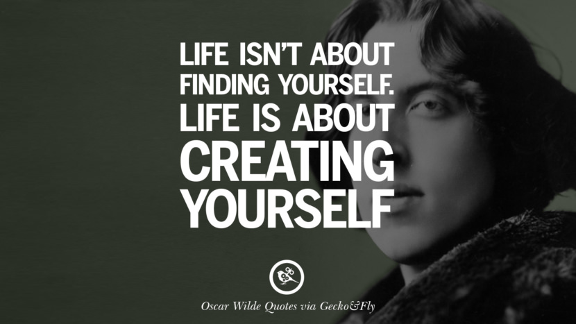 Life isn't about finding yourself. Life is about creating yourself. Oscar Wilde's Wittiest Quotes On Life And Wisdom