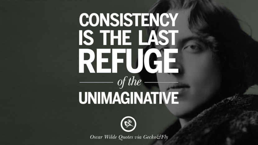 Consistency is the last refuge of the unimaginative. Oscar Wilde's Wittiest Quotes On Life And Wisdom