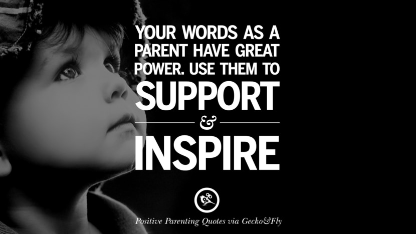 Your words as a parent have great power. Use them to support and inspire. Positive Parenting Quotes On Raising Children And Be A Better Parent