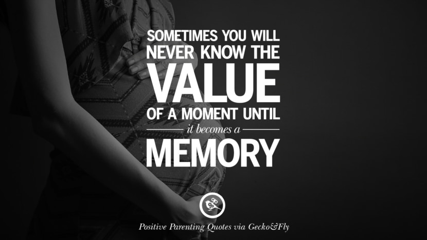 Sometimes you will never know the value of a moment until it becomes a memory. Positive Parenting Quotes On Raising Children And Be A Better Parent