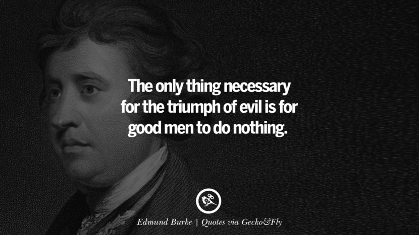 The only thing necessary for the triumph of evil is for good men to do nothing. - Edmund Burke Quotes That Engage The Mind And Soul With Wisdom And Words That Inspire