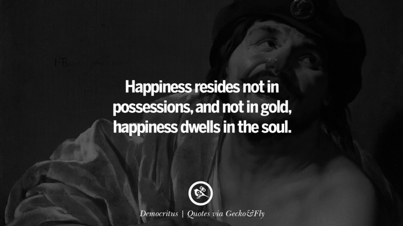 Happiness resides not in possessions, and not in gold, happiness dwells in the soul. - Democritus Quotes That Engage The Mind And Soul With Wisdom And Words That Inspire