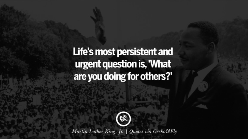 Life's most persistent and urgent question is, 'What are you doing for others?' - Martin Luther King, Jr