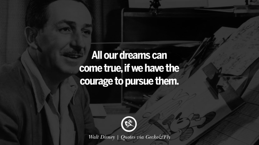 All our dreams can come true, if we have the courage to pursue them. - Walt Disney Quotes That Engage The Mind And Soul With Wisdom And Words That Inspire