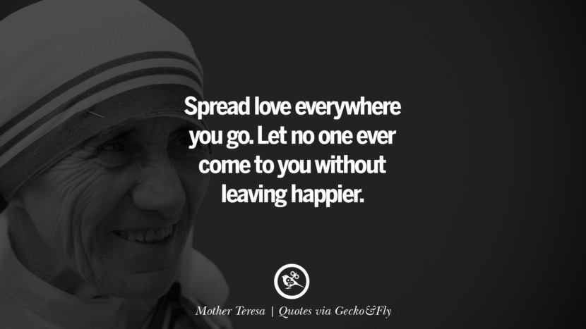 Spread love everywhere you go. Let no one ever come to you without leaving happier. - Mother Teresa Quotes That Engage The Mind And Soul With Wisdom And Words That Inspire