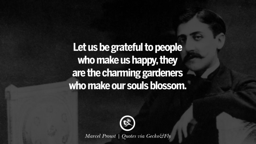 Let us be grateful to people who make us happy, they are the charming gardeners who make our souls blossom. - Marcel Proust Quotes That Engage The Mind And Soul With Wisdom And Words That Inspire
