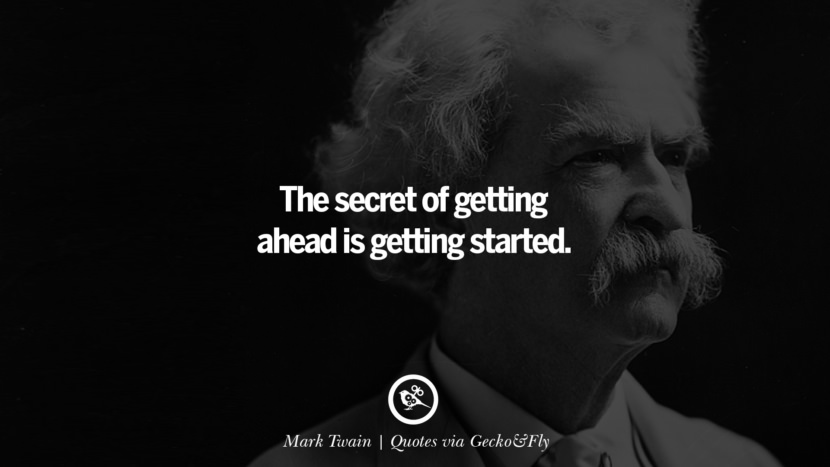 The secret of getting ahead is getting started. - Mark Twain Quotes That Engage The Mind And Soul With Wisdom And Words That Inspire