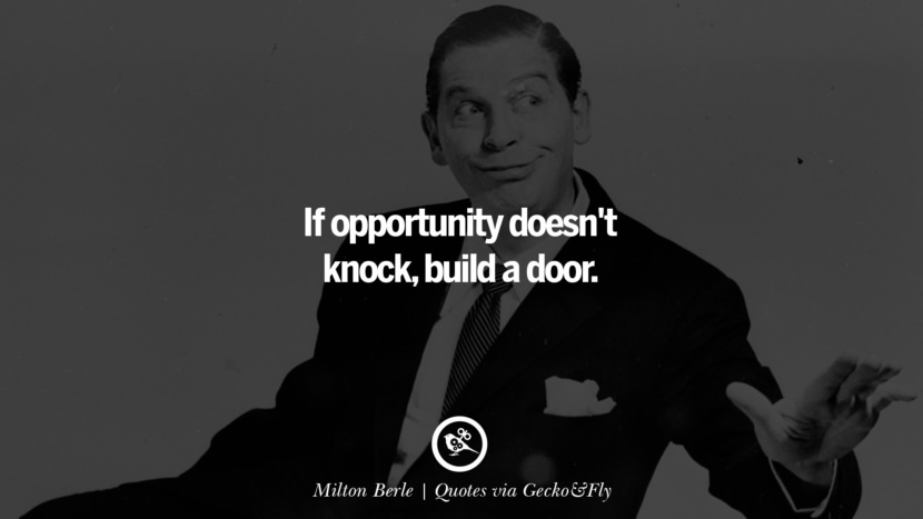 If opportunity doesn't knock, build a door. - Milton Berle Quotes That Engage The Mind And Soul With Wisdom And Words That Inspire