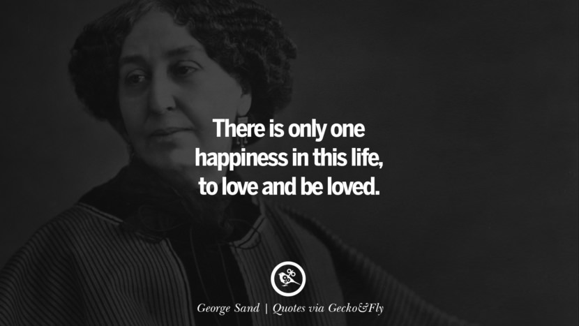 There is only one happiness in this life, to love and be loved. - George Sand Quotes That Engage The Mind And Soul With Wisdom And Words That Inspire