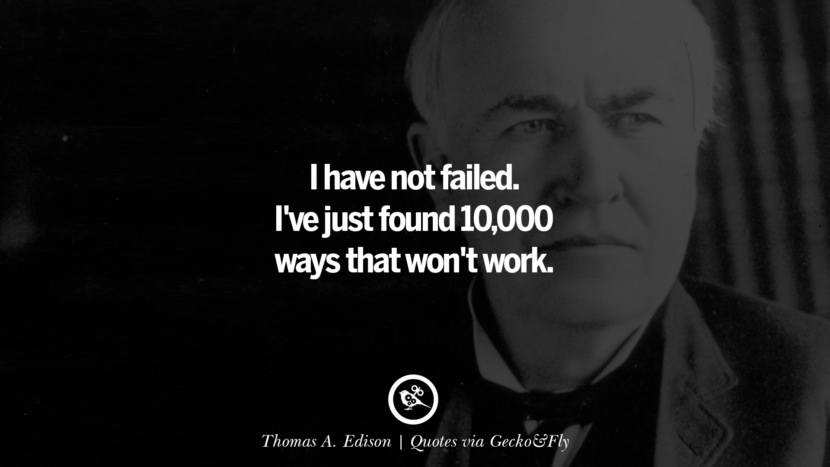 I have not failed. I've just found 10,000 ways that won't work. - Thomas A. Edison Quotes That Engage The Mind And Soul With Wisdom And Words That Inspire