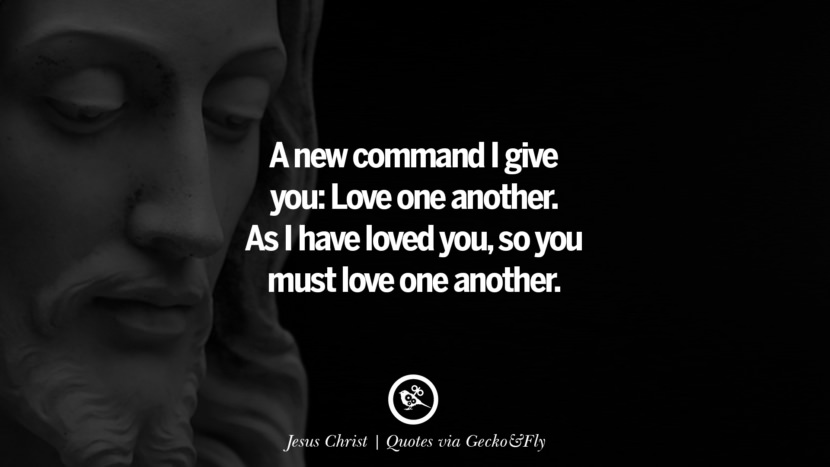 A new command I give you: Love one another. As I have loved you, so you must love one another. - Jesus Christ Quotes That Engage The Mind And Soul With Wisdom And Words That Inspire