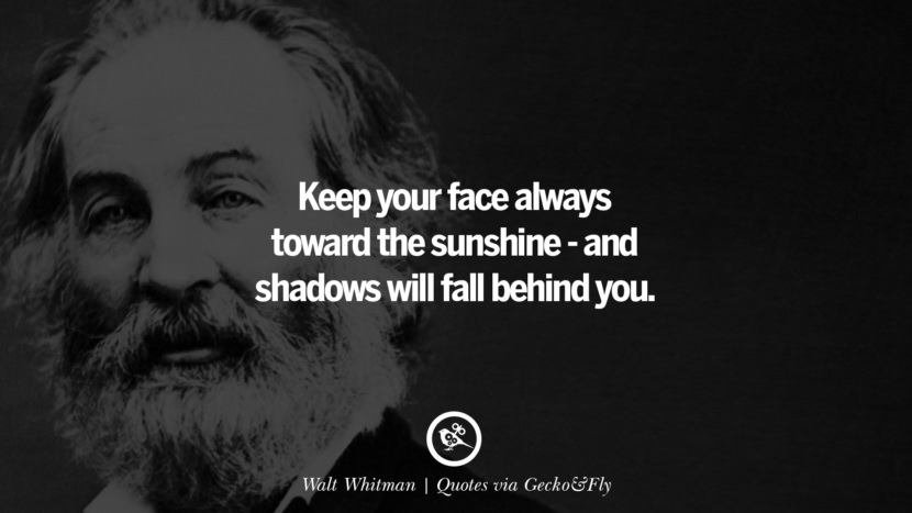 Keep your face always toward the sunshine - and shadows will fall behind you. - Walt Whitman