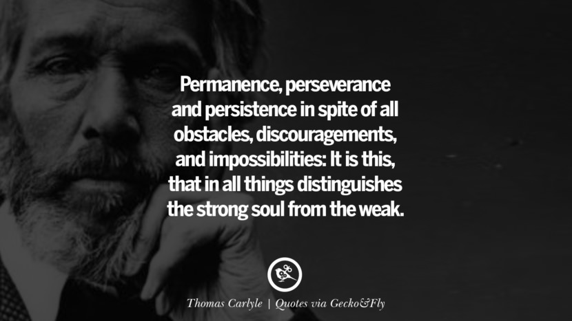 Permanence, perseverance and persistence in spite of all obstacles, discouragements, and impossibilities: It is this, that in all things distinguishes the strong soul from the weak. - Thomas Carlyle