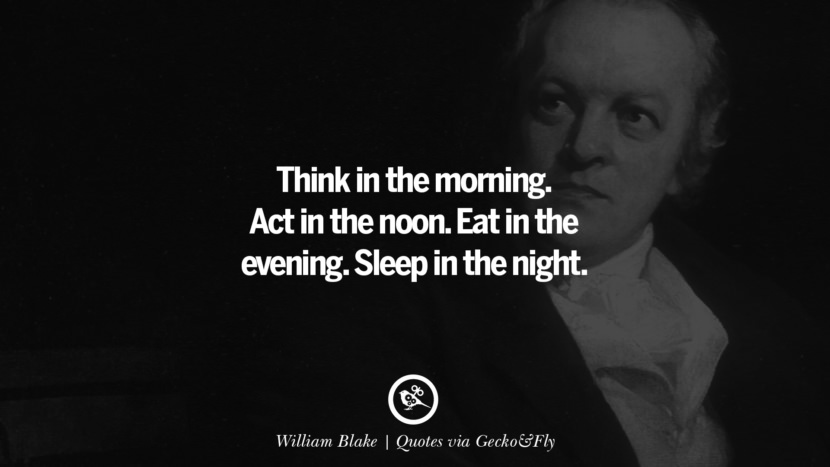 Think in the morning. Act in the noon. Eat in the evening. Sleep in the night. - William Blake Quotes That Engage The Mind And Soul With Wisdom And Words That Inspire